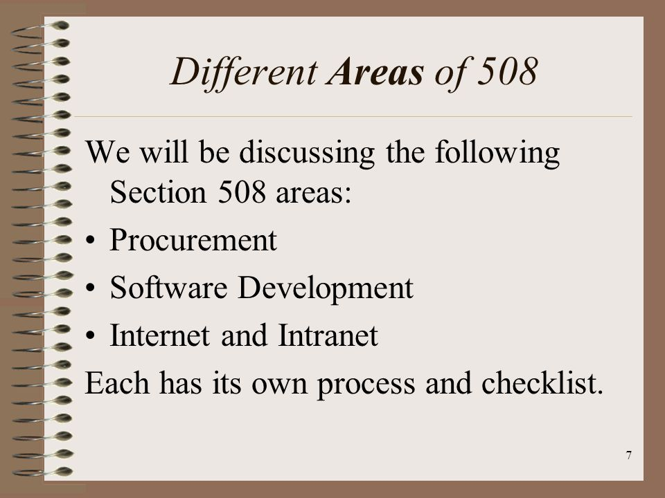 7 Different Areas of 508 We will be discussing the following Section 508 areas: Procurement Software Development Internet and Intranet Each has its ow