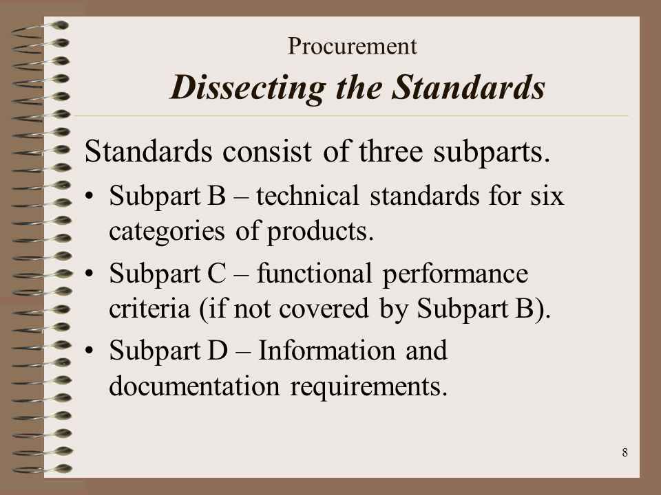 8 Procurement Dissecting the Standards Standards consist of three subparts. Subpart B – technical standards for six categories of products. Subpart C