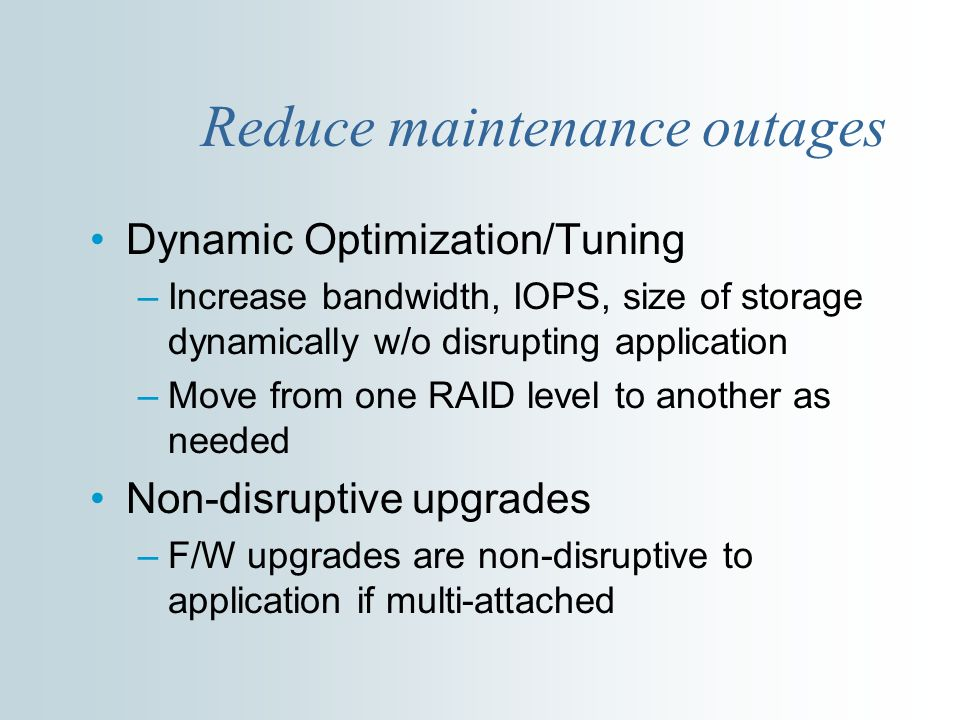 Reduce maintenance outages Dynamic Optimization/Tuning –Increase bandwidth, IOPS, size of storage dynamically w/o disrupting application –Move from one RAID level to another as needed Non-disruptive upgrades –F/W upgrades are non-disruptive to application if multi-attached