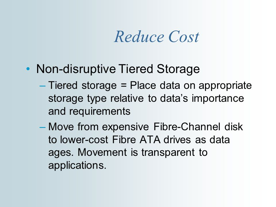 Reduce Cost Non-disruptive Tiered Storage –Tiered storage = Place data on appropriate storage type relative to datas importance and requirements –Move from expensive Fibre-Channel disk to lower-cost Fibre ATA drives as data ages.