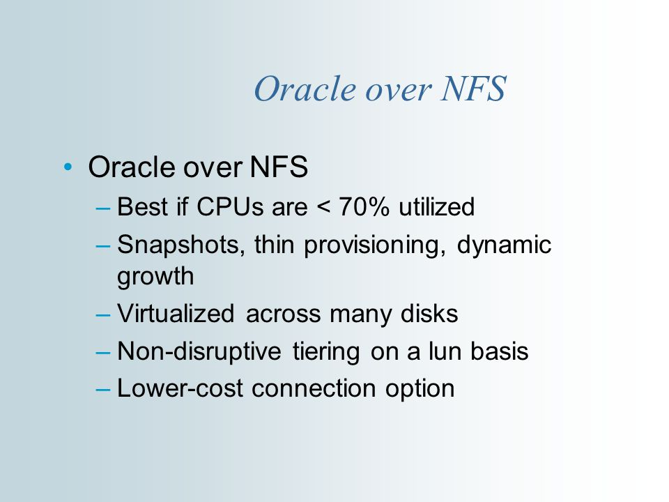 Oracle over NFS –Best if CPUs are < 70% utilized –Snapshots, thin provisioning, dynamic growth –Virtualized across many disks –Non-disruptive tiering on a lun basis –Lower-cost connection option