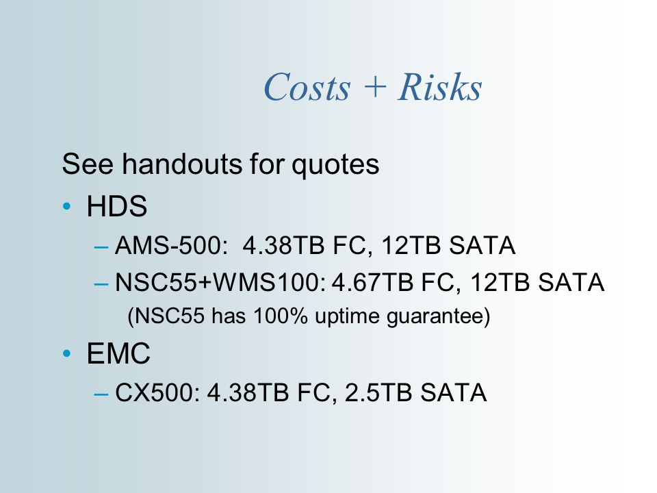 Costs + Risks See handouts for quotes HDS –AMS-500: 4.38TB FC, 12TB SATA –NSC55+WMS100: 4.67TB FC, 12TB SATA (NSC55 has 100% uptime guarantee) EMC –CX500: 4.38TB FC, 2.5TB SATA