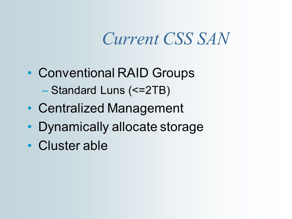 Current CSS SAN Conventional RAID Groups –Standard Luns (<=2TB) Centralized Management Dynamically allocate storage Cluster able