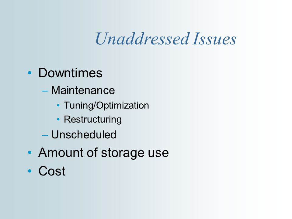 Unaddressed Issues Downtimes –Maintenance Tuning/Optimization Restructuring –Unscheduled Amount of storage use Cost