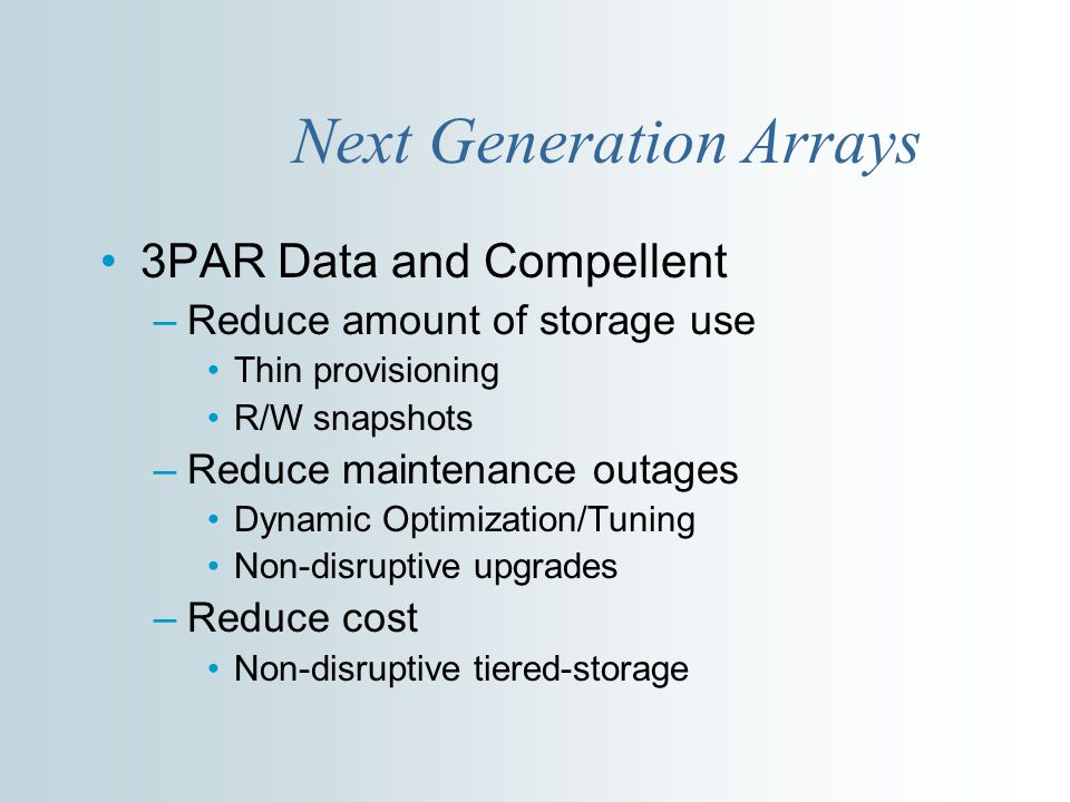 Next Generation Arrays 3PAR Data and Compellent –Reduce amount of storage use Thin provisioning R/W snapshots –Reduce maintenance outages Dynamic Optimization/Tuning Non-disruptive upgrades –Reduce cost Non-disruptive tiered-storage