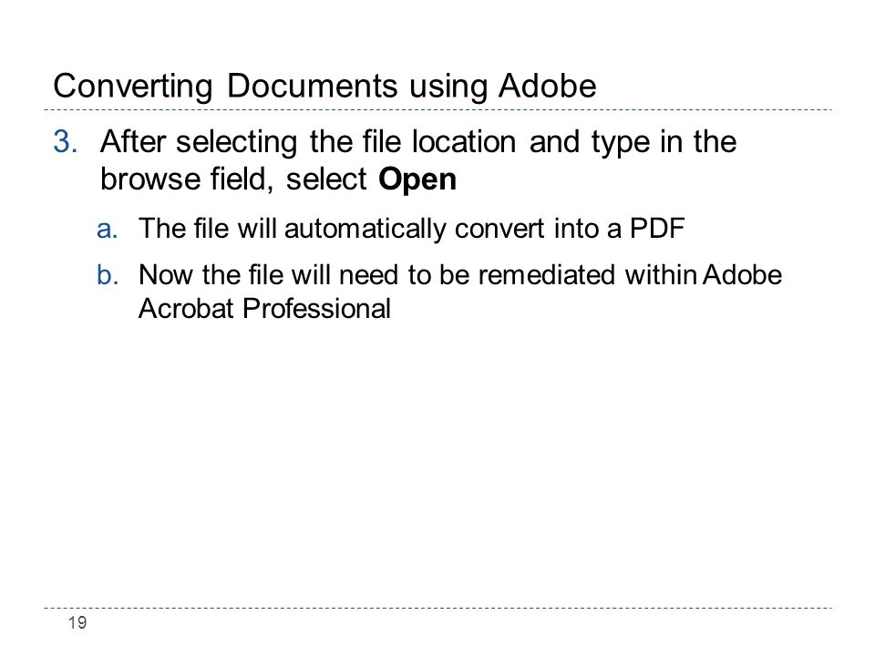 19 Converting Documents using Adobe 3.After selecting the file location and type in the browse field, select Open a.The file will automatically convert into a PDF b.Now the file will need to be remediated within Adobe Acrobat Professional