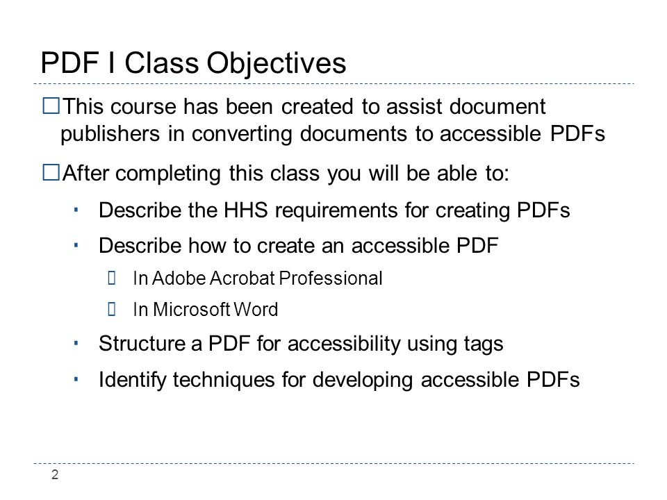 2 PDF I Class Objectives This course has been created to assist document publishers in converting documents to accessible PDFs After completing this class you will be able to: Describe the HHS requirements for creating PDFs Describe how to create an accessible PDF ÷In Adobe Acrobat Professional ÷In Microsoft Word Structure a PDF for accessibility using tags Identify techniques for developing accessible PDFs
