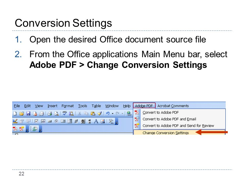 22 Conversion Settings 1.Open the desired Office document source file 2.From the Office applications Main Menu bar, select Adobe PDF > Change Conversion Settings