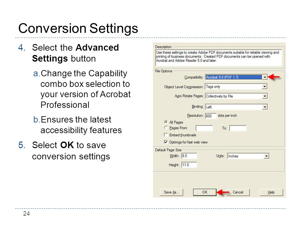 24 Conversion Settings 4.Select the Advanced Settings button a.Change the Capability combo box selection to your version of Acrobat Professional b.Ensures the latest accessibility features 5.Select OK to save conversion settings