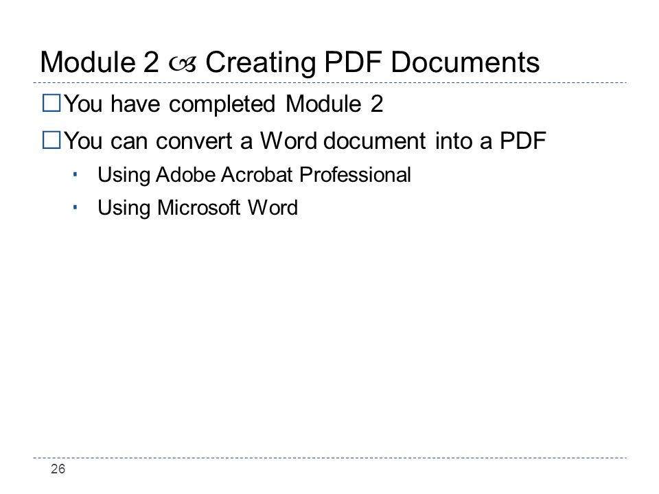 26 Module 2 – Creating PDF Documents You have completed Module 2 You can convert a Word document into a PDF Using Adobe Acrobat Professional Using Microsoft Word