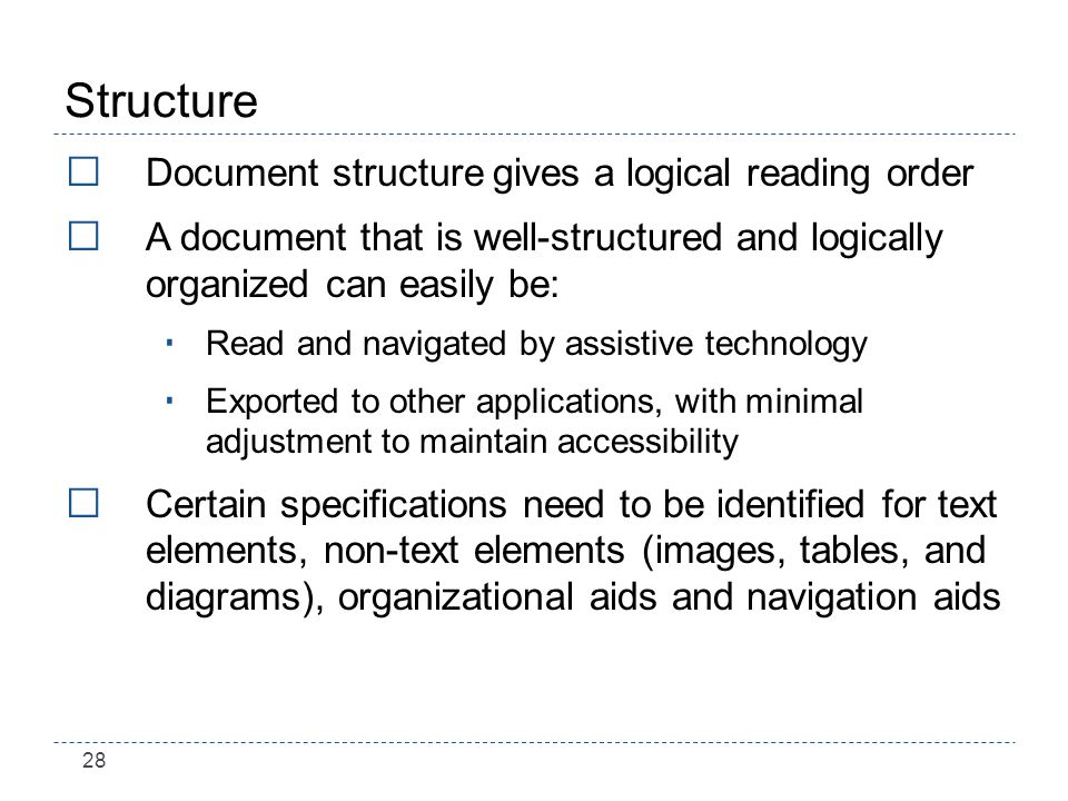 28 Structure Document structure gives a logical reading order A document that is well-structured and logically organized can easily be: Read and navigated by assistive technology Exported to other applications, with minimal adjustment to maintain accessibility Certain specifications need to be identified for text elements, non-text elements (images, tables, and diagrams), organizational aids and navigation aids