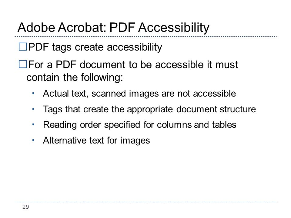 29 Adobe Acrobat: PDF Accessibility PDF tags create accessibility For a PDF document to be accessible it must contain the following: Actual text, scanned images are not accessible Tags that create the appropriate document structure Reading order specified for columns and tables Alternative text for images