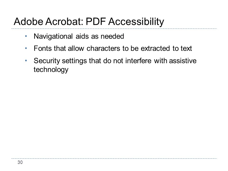 30 Adobe Acrobat: PDF Accessibility Navigational aids as needed Fonts that allow characters to be extracted to text Security settings that do not interfere with assistive technology