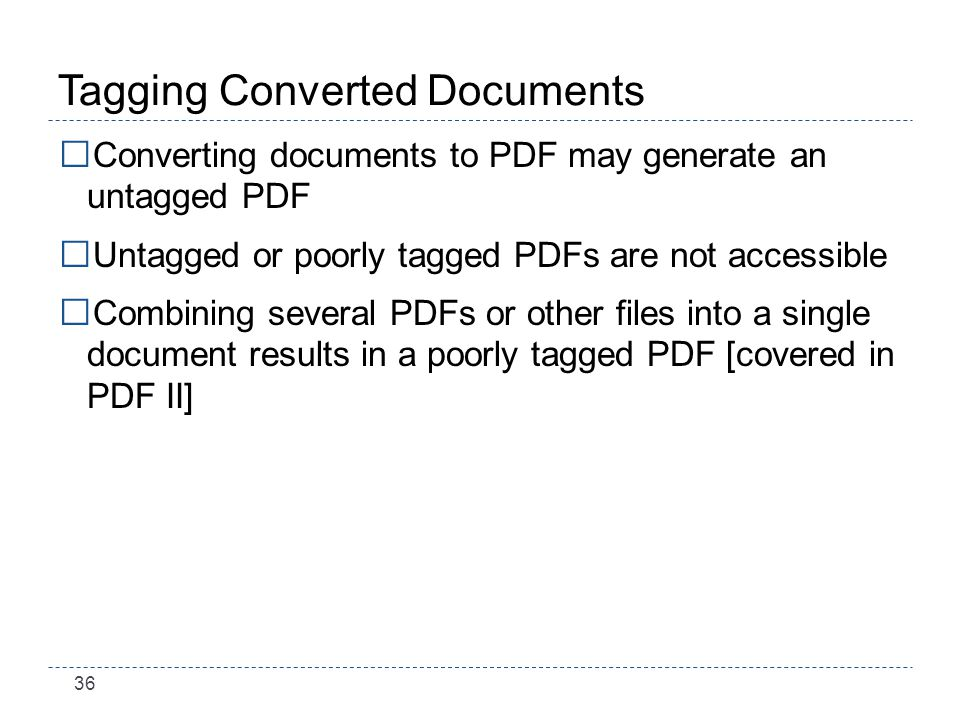 36 Tagging Converted Documents Converting documents to PDF may generate an untagged PDF Untagged or poorly tagged PDFs are not accessible Combining several PDFs or other files into a single document results in a poorly tagged PDF [covered in PDF II]