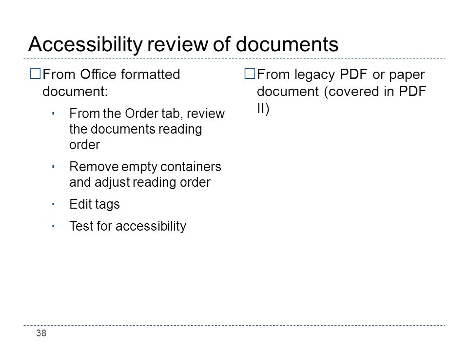 38 Accessibility review of documents From Office formatted document: From the Order tab, review the documents reading order Remove empty containers and adjust reading order Edit tags Test for accessibility From legacy PDF or paper document (covered in PDF II)
