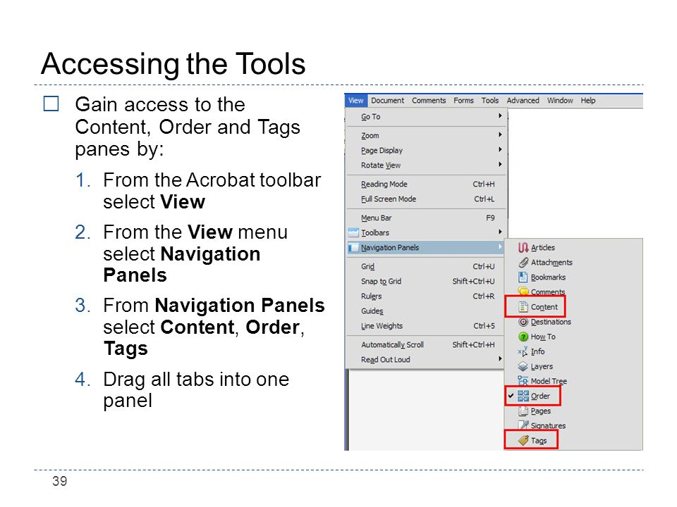39 Accessing the Tools Gain access to the Content, Order and Tags panes by: 1.From the Acrobat toolbar select View 2.From the View menu select Navigation Panels 3.From Navigation Panels select Content, Order, Tags 4.Drag all tabs into one panel