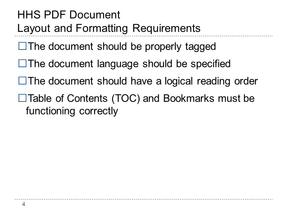 4 HHS PDF Document Layout and Formatting Requirements The document should be properly tagged The document language should be specified The document should have a logical reading order Table of Contents (TOC) and Bookmarks must be functioning correctly