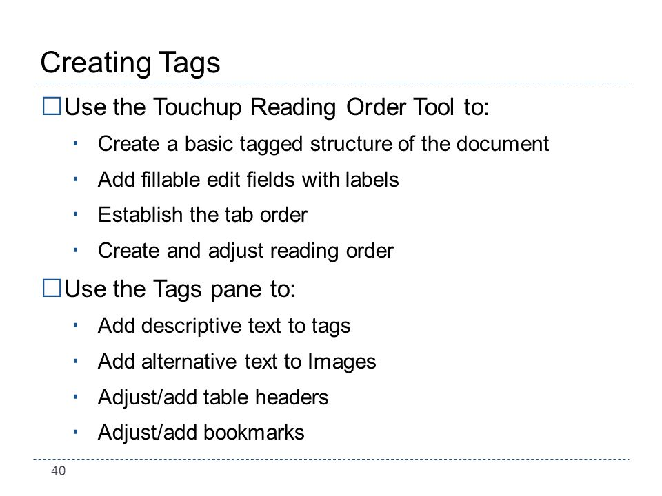 40 Creating Tags Use the Touchup Reading Order Tool to: Create a basic tagged structure of the document Add fillable edit fields with labels Establish the tab order Create and adjust reading order Use the Tags pane to: Add descriptive text to tags Add alternative text to Images Adjust/add table headers Adjust/add bookmarks
