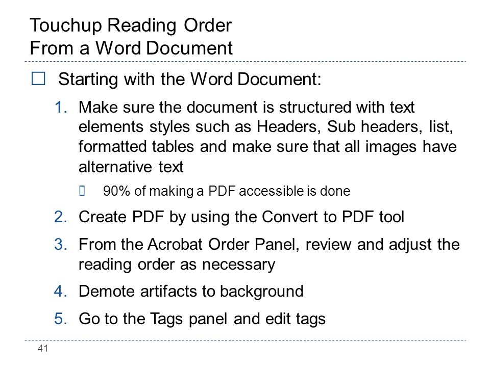 41 Touchup Reading Order From a Word Document Starting with the Word Document: 1.Make sure the document is structured with text elements styles such as Headers, Sub headers, list, formatted tables and make sure that all images have alternative text ÷90% of making a PDF accessible is done 2.Create PDF by using the Convert to PDF tool 3.From the Acrobat Order Panel, review and adjust the reading order as necessary 4.Demote artifacts to background 5.Go to the Tags panel and edit tags