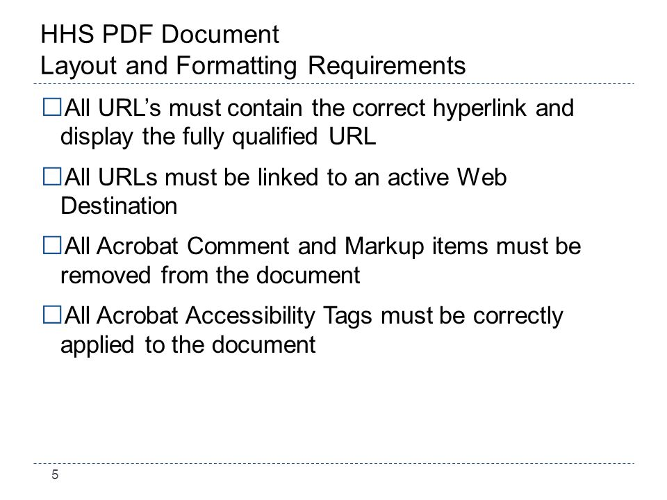 5 HHS PDF Document Layout and Formatting Requirements All URLs must contain the correct hyperlink and display the fully qualified URL All URLs must be linked to an active Web Destination All Acrobat Comment and Markup items must be removed from the document All Acrobat Accessibility Tags must be correctly applied to the document