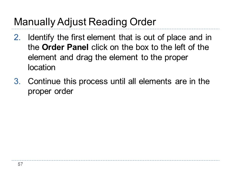 57 Manually Adjust Reading Order 2.Identify the first element that is out of place and in the Order Panel click on the box to the left of the element and drag the element to the proper location 3.Continue this process until all elements are in the proper order