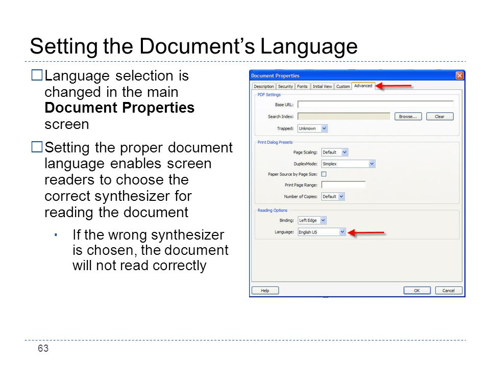 63 Setting the Documents Language Language selection is changed in the main Document Properties screen Setting the proper document language enables screen readers to choose the correct synthesizer for reading the document If the wrong synthesizer is chosen, the document will not read correctly