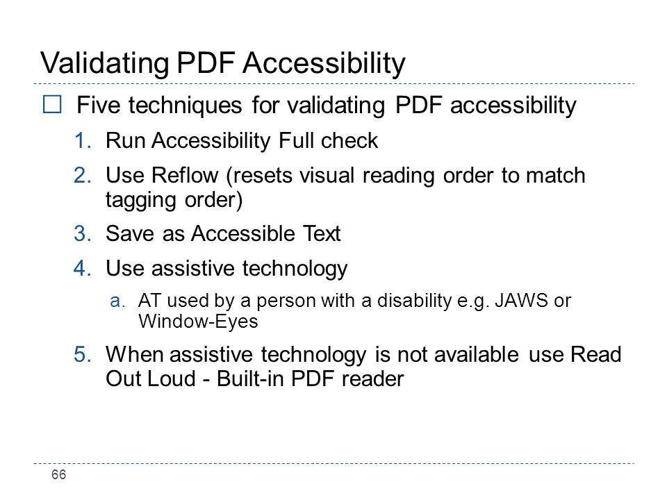 66 Validating PDF Accessibility Five techniques for validating PDF accessibility 1.Run Accessibility Full check 2.Use Reflow (resets visual reading order to match tagging order) 3.Save as Accessible Text 4.Use assistive technology a.AT used by a person with a disability e.g.