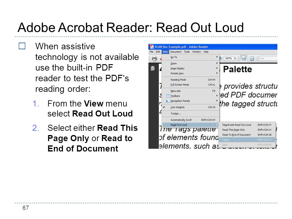 67 Adobe Acrobat Reader: Read Out Loud When assistive technology is not available use the built-in PDF reader to test the PDF s reading order: 1.From the View menu select Read Out Loud 2.Select either Read This Page Only or Read to End of Document