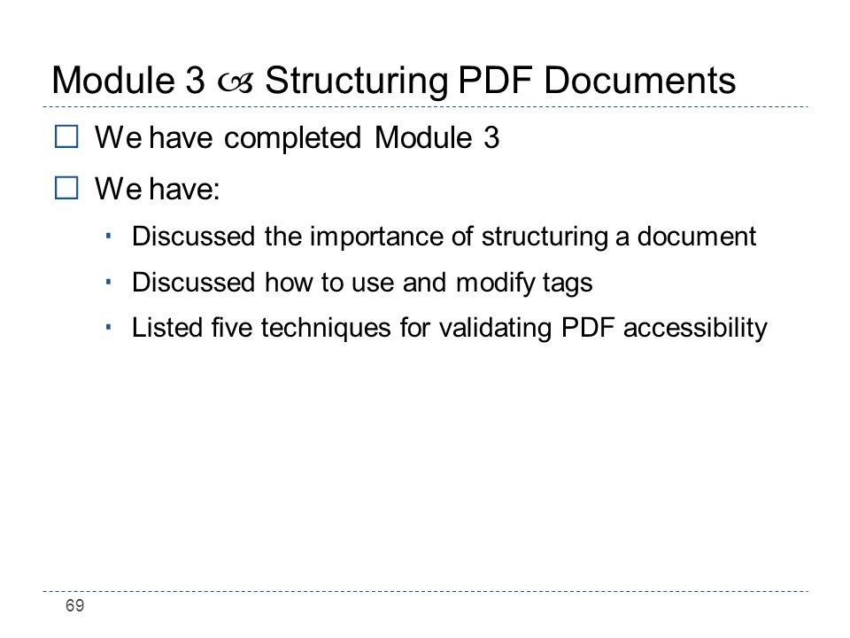 69 Module 3 – Structuring PDF Documents We have completed Module 3 We have: Discussed the importance of structuring a document Discussed how to use and modify tags Listed five techniques for validating PDF accessibility
