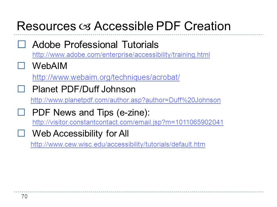 70 Resources – Accessible PDF Creation Adobe Professional Tutorials http://www.adobe.com/enterprise/accessibility/training.html http://www.adobe.com/enterprise/accessibility/training.html WebAIM http://www.webaim.org/techniques/acrobat/ Planet PDF/Duff Johnson http://www.planetpdf.com/author.asp?author=Duff%20Johnson PDF News and Tips (e-zine): http://visitor.constantcontact.com/email.jsp?m=1011065902041 http://visitor.constantcontact.com/email.jsp?m=1011065902041 Web Accessibility for All http://www.cew.wisc.edu/accessibility/tutorials/default.htm