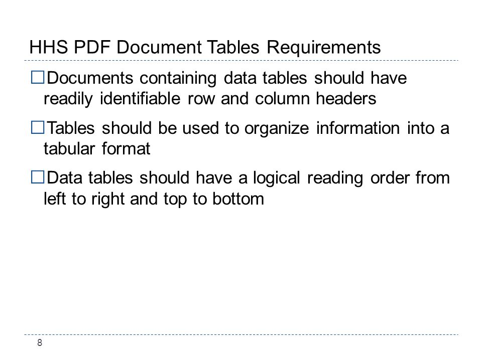 8 HHS PDF Document Tables Requirements Documents containing data tables should have readily identifiable row and column headers Tables should be used to organize information into a tabular format Data tables should have a logical reading order from left to right and top to bottom