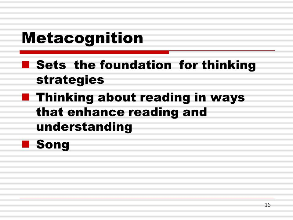 15 Metacognition Sets the foundation for thinking strategies Thinking about reading in ways that enhance reading and understanding Song