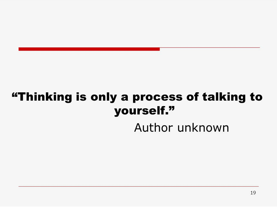 19 Thinking is only a process of talking to yourself. Author unknown