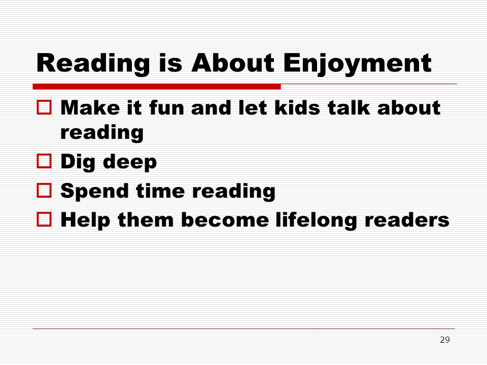 29 Reading is About Enjoyment Make it fun and let kids talk about reading Dig deep Spend time reading Help them become lifelong readers