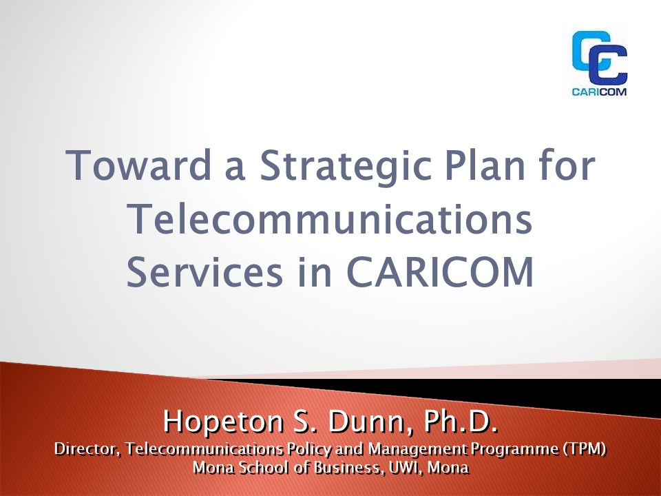Toward a Strategic Plan for Telecommunications Services in CARICOM Hopeton S. Dunn, Ph.D. Director, Telecommunications Policy and Management Programme