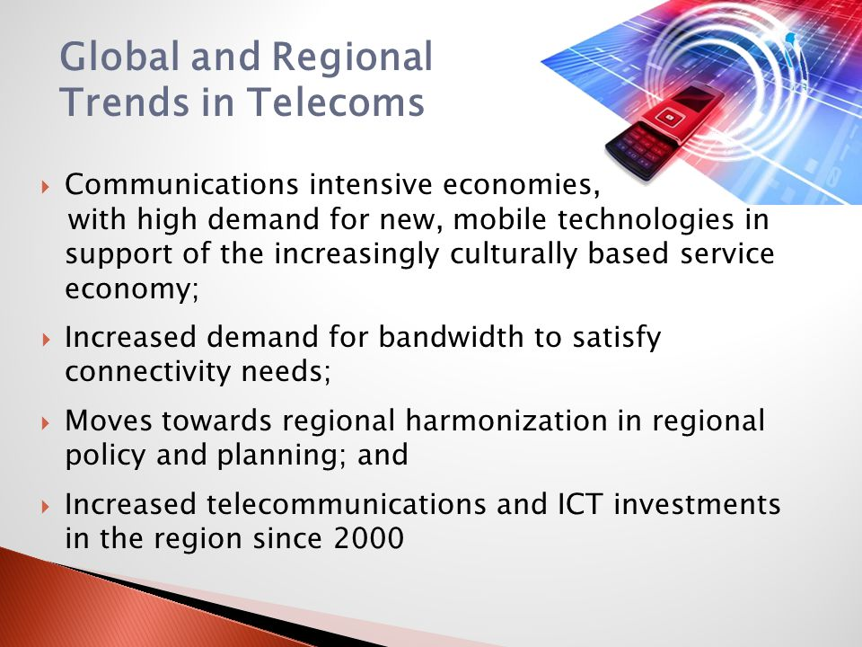Global and Regional Trends in Telecoms Communications intensive economies, with high demand for new, mobile technologies in support of the increasingl