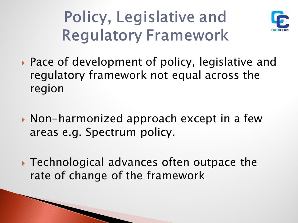 Pace of development of policy, legislative and regulatory framework not equal across the region Non-harmonized approach except in a few areas e.g. Spe