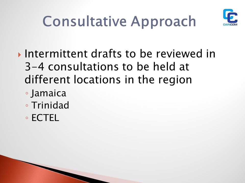 Consultative Approach Intermittent drafts to be reviewed in 3-4 consultations to be held at different locations in the region Jamaica Trinidad ECTEL