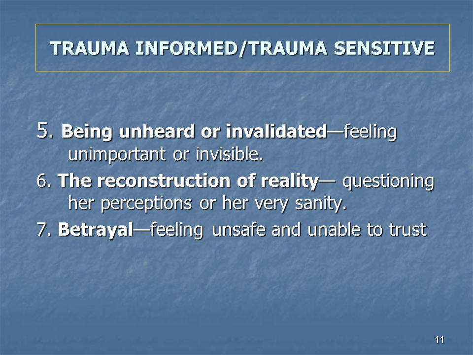 11 TRAUMA INFORMED/TRAUMA SENSITIVE 5. Being unheard or invalidatedfeeling unimportant or invisible. 6. The reconstruction of reality questioning her