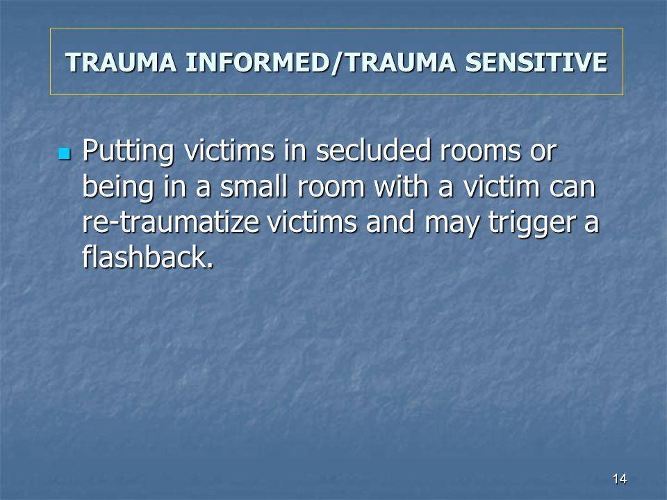 14 TRAUMA INFORMED/TRAUMA SENSITIVE Putting victims in secluded rooms or being in a small room with a victim can re-traumatize victims and may trigger