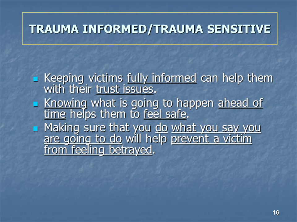 16 TRAUMA INFORMED/TRAUMA SENSITIVE Keeping victims fully informed can help them with their trust issues. Keeping victims fully informed can help them
