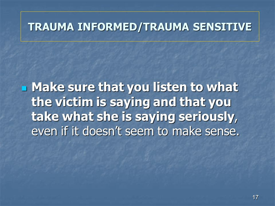 17 TRAUMA INFORMED/TRAUMA SENSITIVE Make sure that you listen to what the victim is saying and that you take what she is saying seriously, even if it