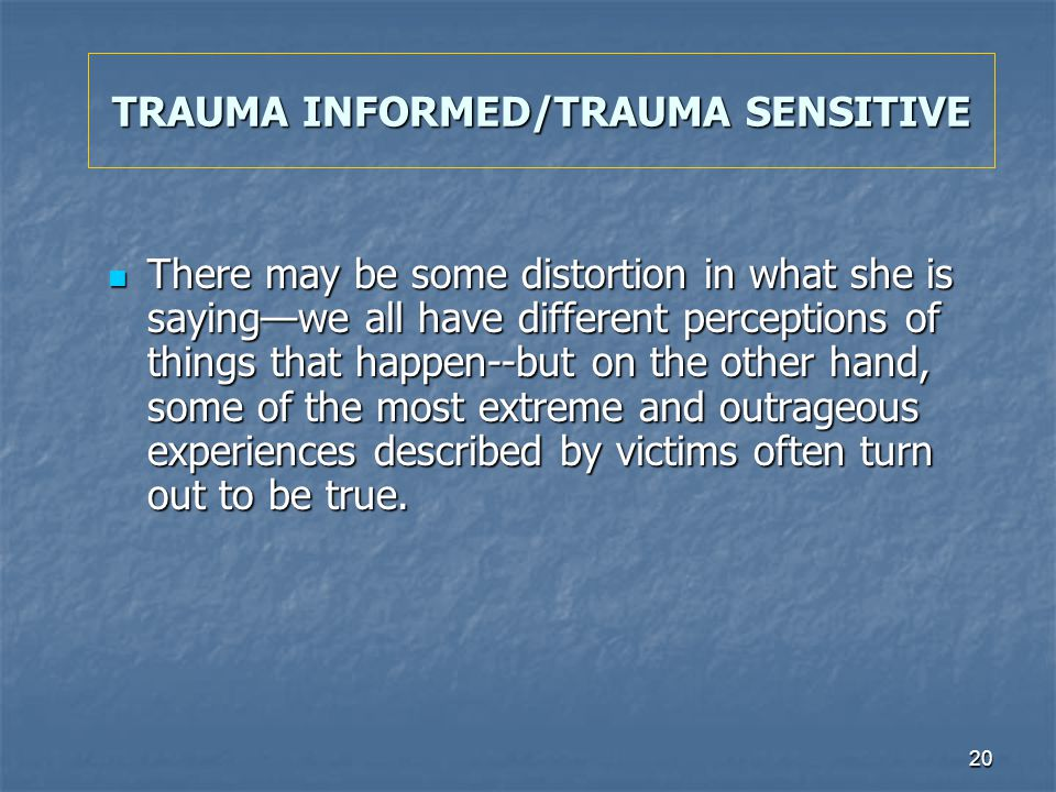 20 TRAUMA INFORMED/TRAUMA SENSITIVE There may be some distortion in what she is sayingwe all have different perceptions of things that happen--but on