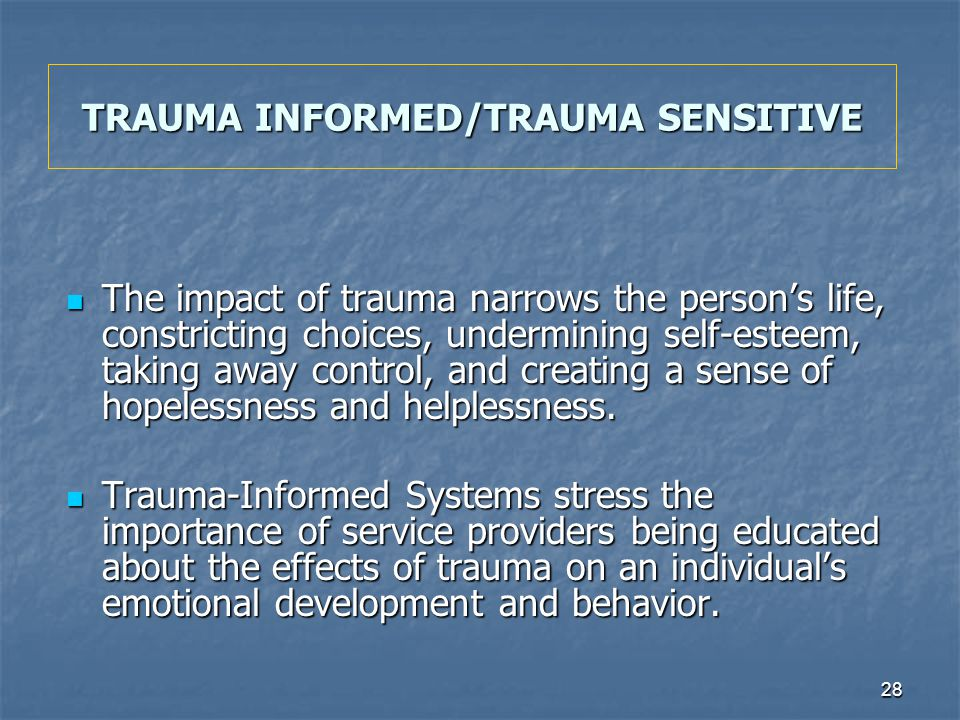 28 TRAUMA INFORMED/TRAUMA SENSITIVE The impact of trauma narrows the persons life, constricting choices, undermining self-esteem, taking away control,