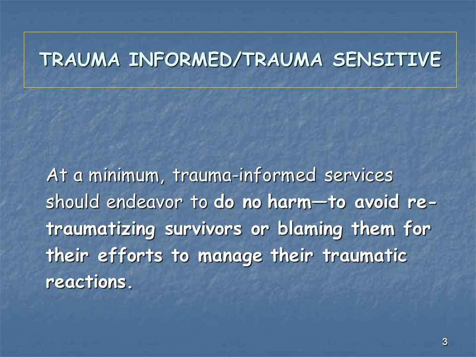 3 TRAUMA INFORMED/TRAUMA SENSITIVE At a minimum, trauma-informed services should endeavor to do no harmto avoid re- traumatizing survivors or blaming