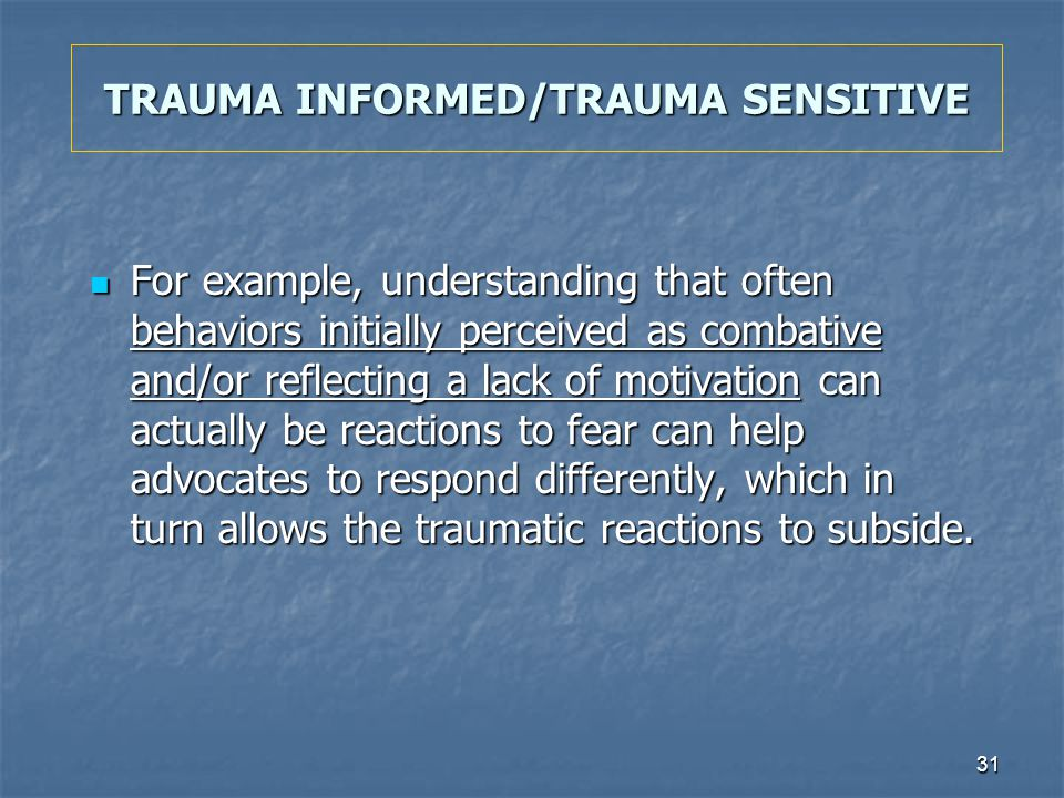 31 TRAUMA INFORMED/TRAUMA SENSITIVE For example, understanding that often behaviors initially perceived as combative and/or reflecting a lack of motiv