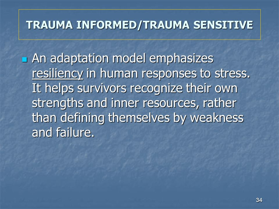34 TRAUMA INFORMED/TRAUMA SENSITIVE An adaptation model emphasizes resiliency in human responses to stress. It helps survivors recognize their own str