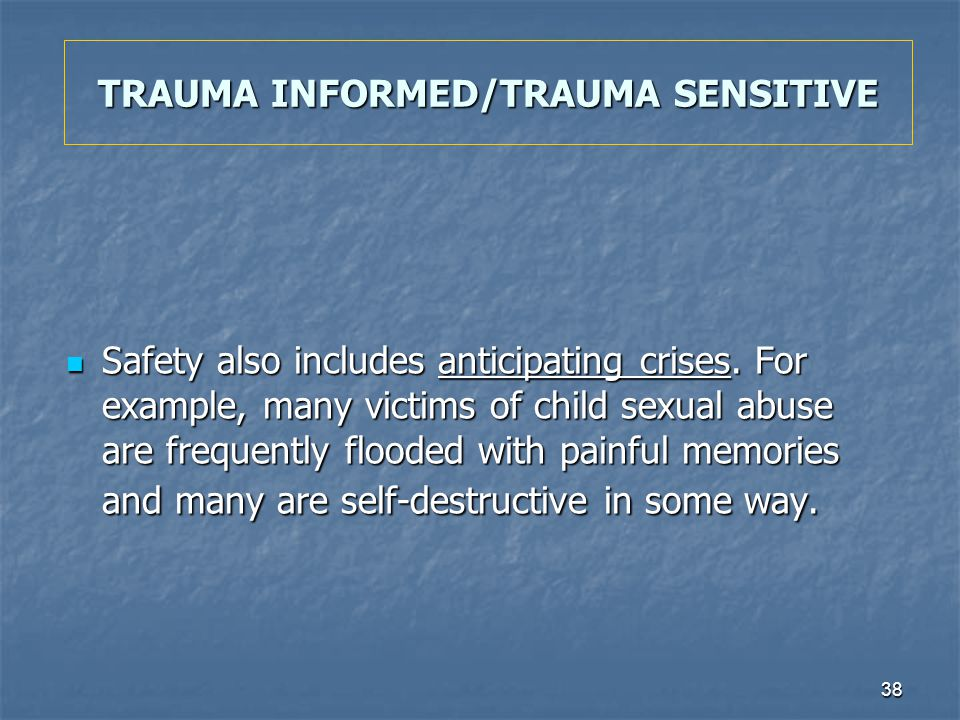 38 TRAUMA INFORMED/TRAUMA SENSITIVE Safety also includes anticipating crises. For example, many victims of child sexual abuse are frequently flooded w
