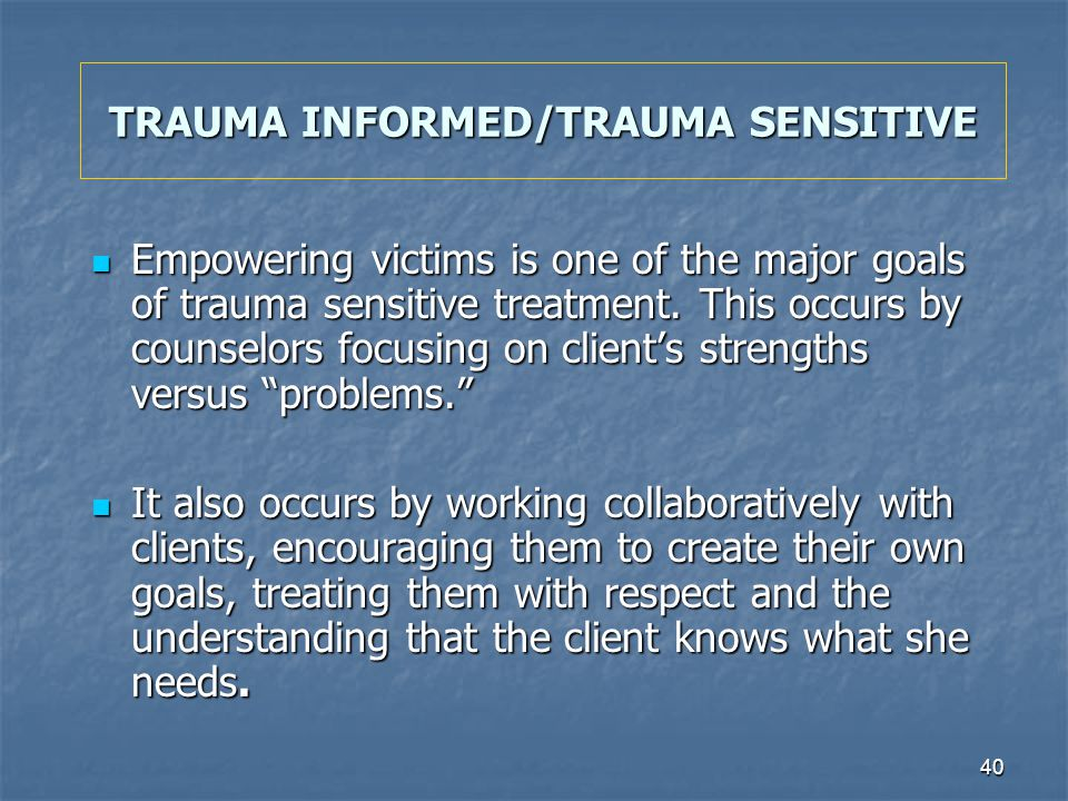 40 TRAUMA INFORMED/TRAUMA SENSITIVE Empowering victims is one of the major goals of trauma sensitive treatment. This occurs by counselors focusing on