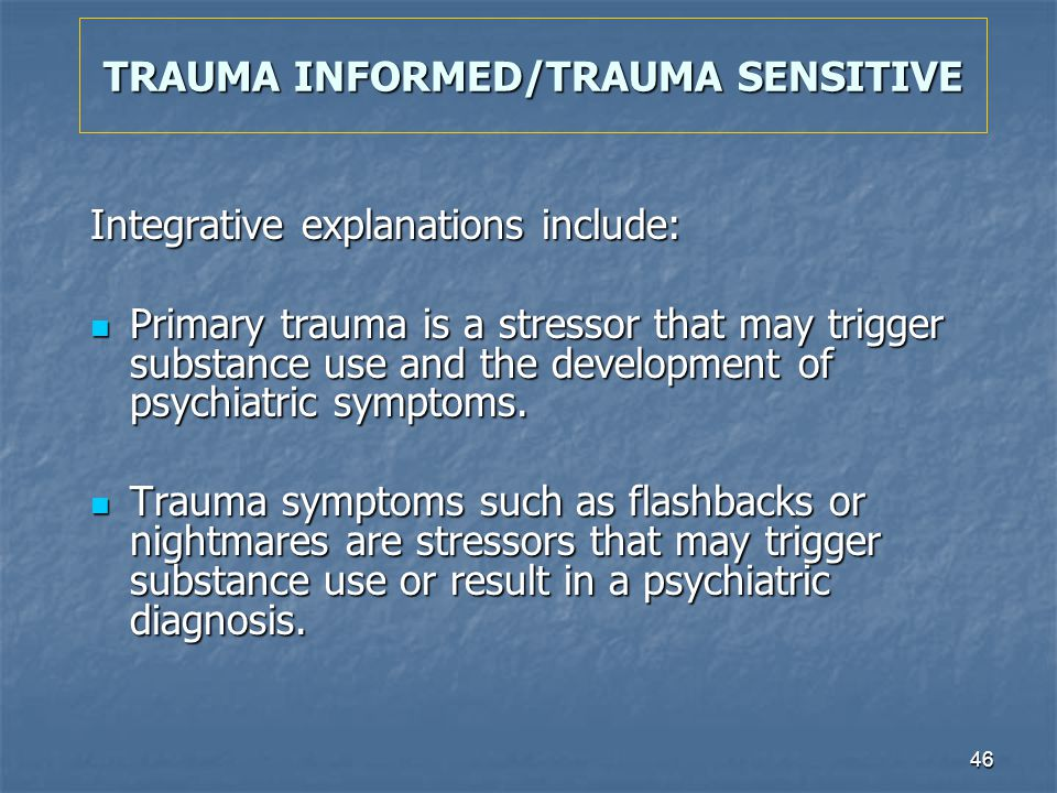 46 TRAUMA INFORMED/TRAUMA SENSITIVE Integrative explanations include: Primary trauma is a stressor that may trigger substance use and the development